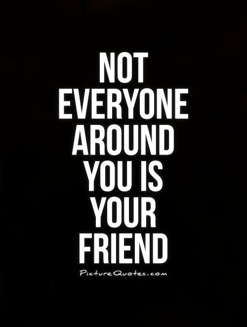 Not Everyone Around You Is Your Friend Picture Quotes Real Talk
