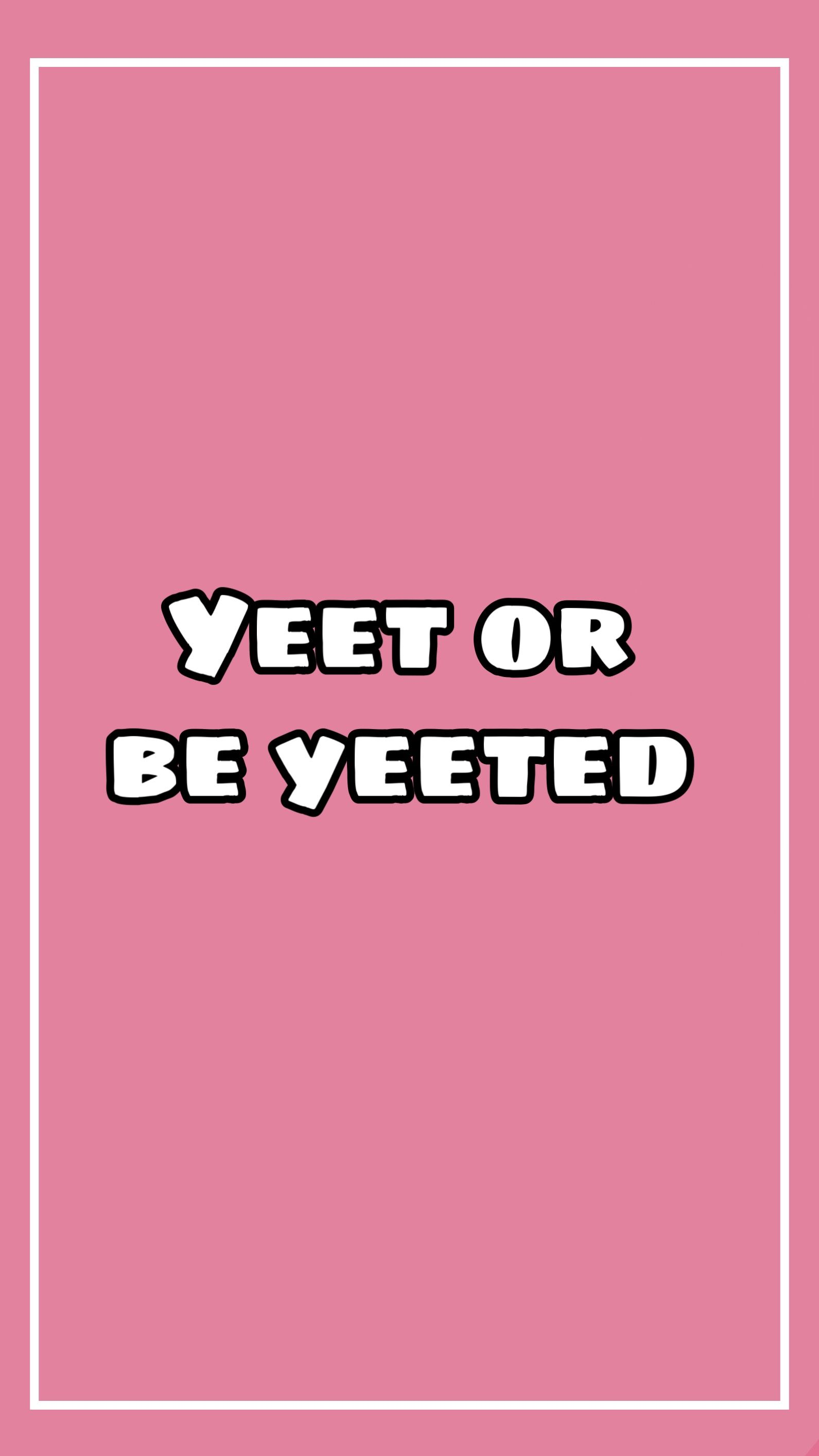 Yeet Or Be Yeeted Iphone Background Wallpaper Cute Wallpapers