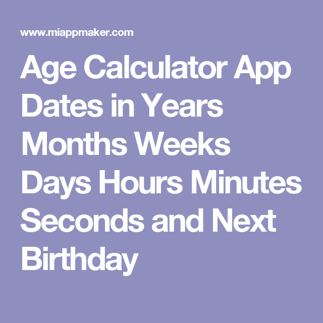 Age Calculator App Dates In Years Months Weeks Days Hours Minutes