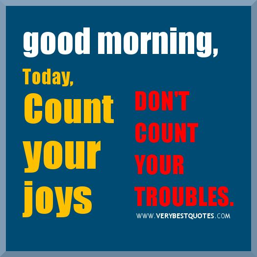 Encouraging Good Morning Sayings Count Your Joys Dont Count Your