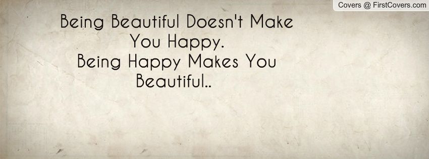 Being Beautiful Doesn\'t Make You Happy. Being Happy Makes ...