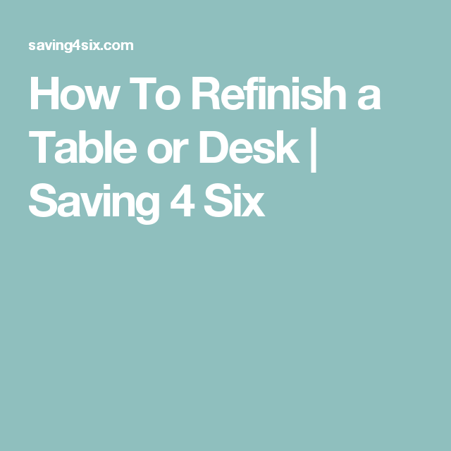 How To Refinish a Table or Desk | Saving 4 Six