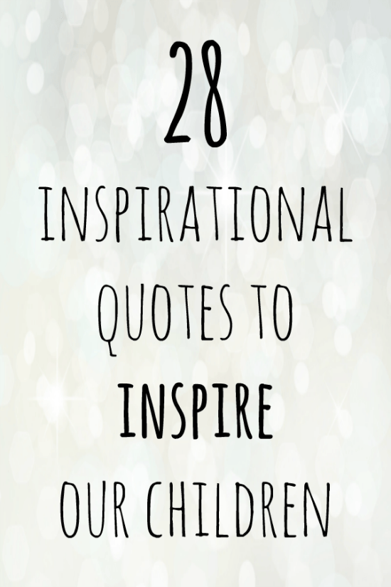 28 inspirational quotes to inspire our children with