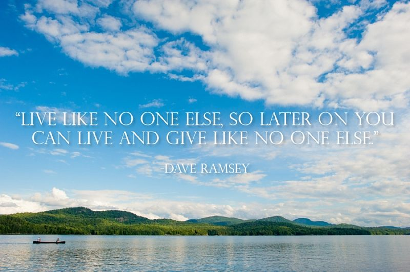 """Live like no one else, so later on you can live and give like no one else."" ~Dave Ramsey"