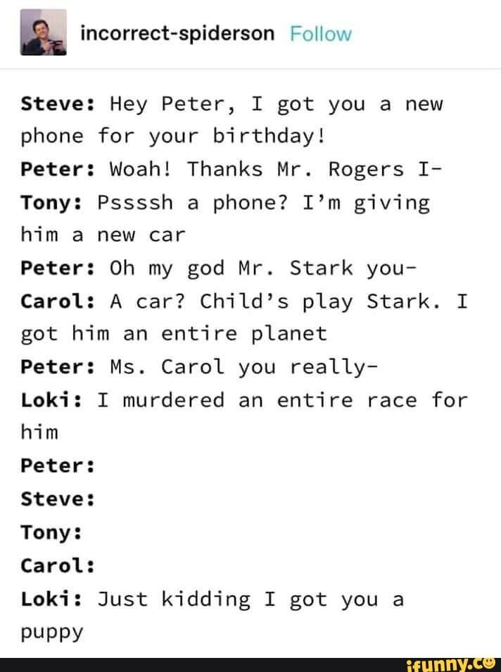 Picture memes DXsgzOLx6 — iFunny Steve: Hey Peter, I got you a new phone for your birthday! Peter: Woah! Thanks Mr. Rogers I- Tony: Pssssh a phone? I'm giving him a new car Peter: Oh my god Mr. Stark you- Carol: A car? Child's play Stark. I got him an entire planet Peter: Ms. Carol you really- Steve: Tony: Carol: Loki: Just kidding I got you a PUPPY – popular memes on t...