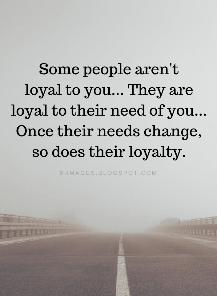 Quotes Some people aren't loyal to you... They are loyal to their need of you...  - Quotes