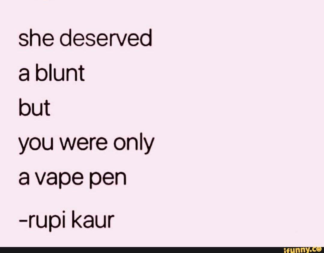 She Deserved A Blunt But You Were Only A Vape Pen Rupi Kaur Ifunny Vape Vape Pens Ifunny