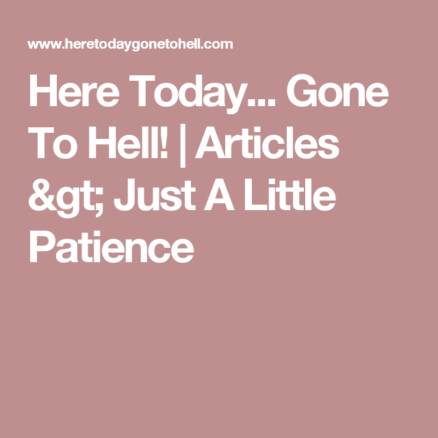 Here Today... Gone To Hell! | Articles > Just A Little Patience