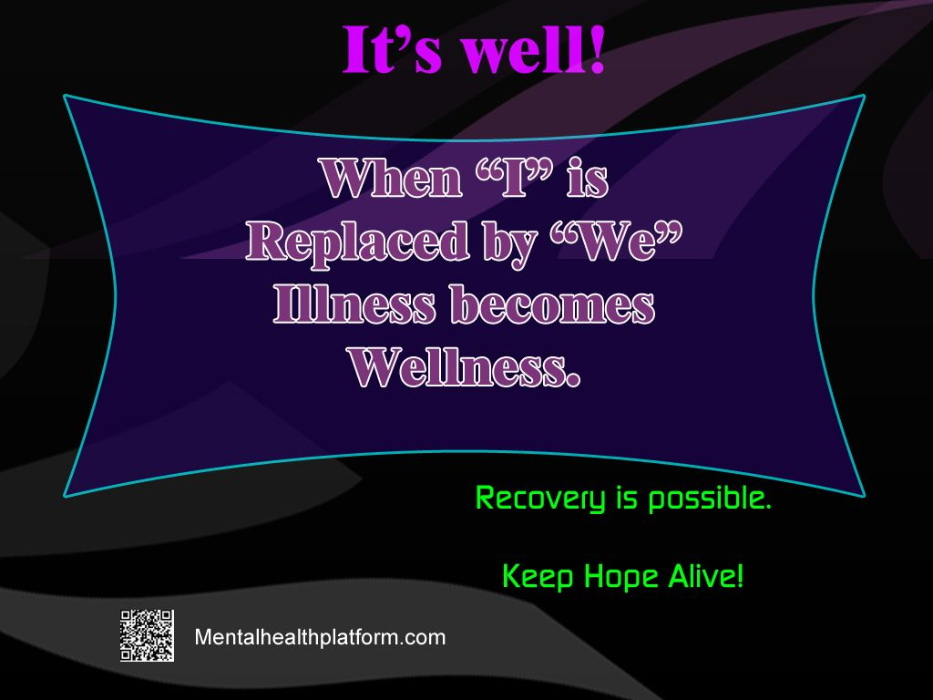 """It is Well- When """"I"""" is Replaced by """"We""""  Illness becomes Wellness.  Recovery is possible. Keep Hope Alive."""