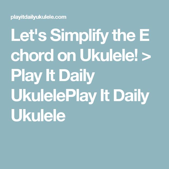 Lets Simplify The E Chord On Ukulele Play It Daily Ukuleleplay