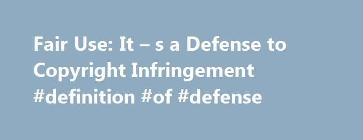 fair use it s a defense to copyright infringement definition of defense