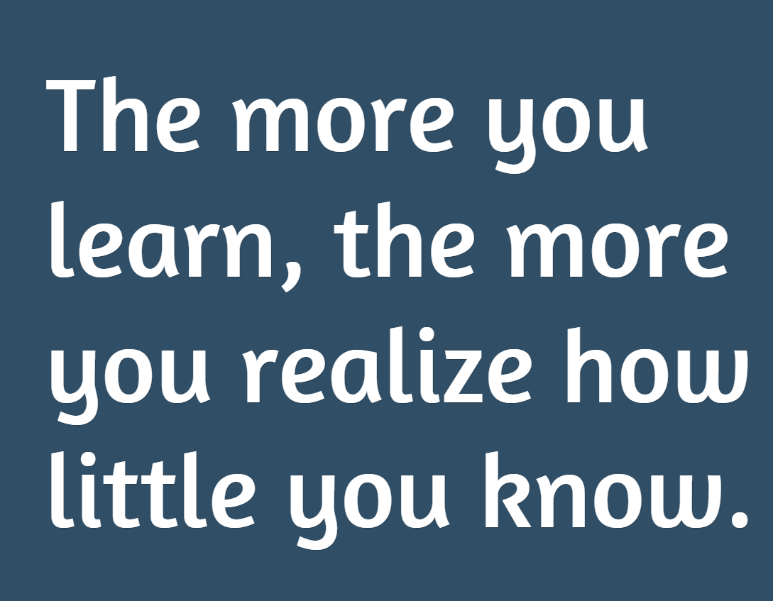 The more you learn, the more you realize how little you ...