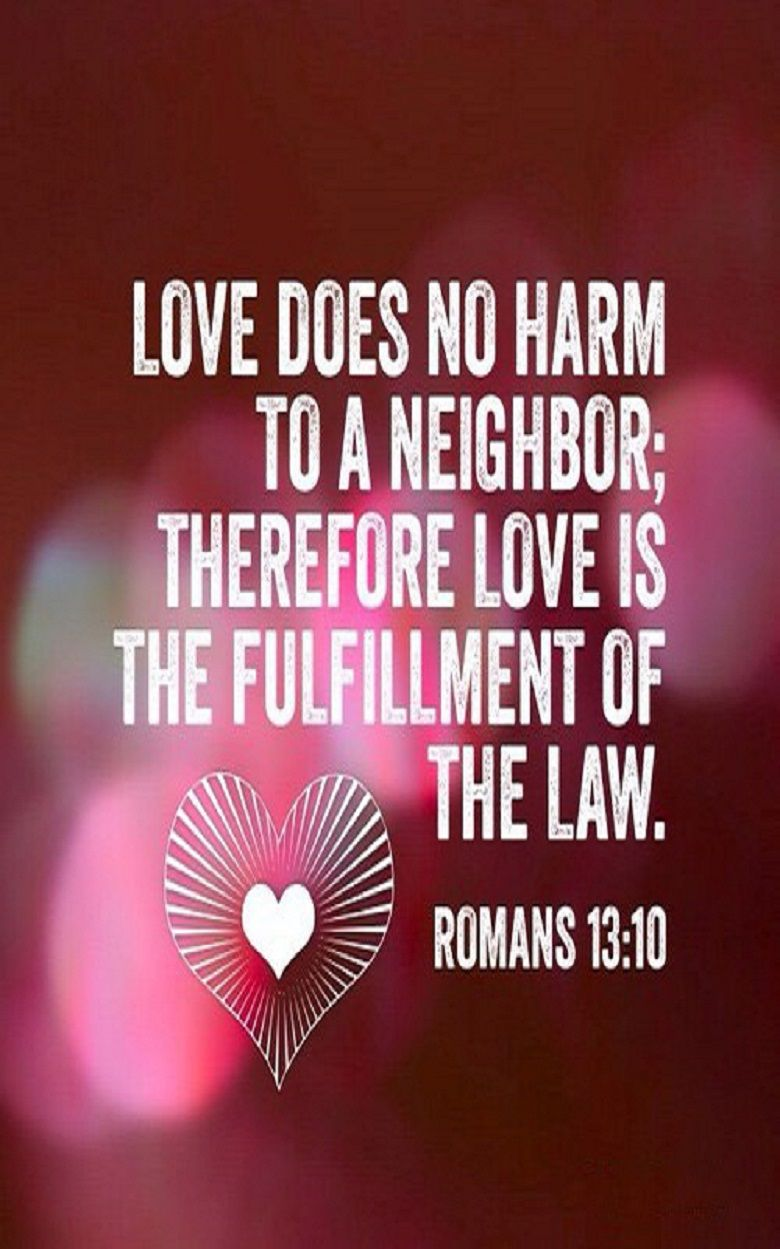 Romans 13:10 (NKJV) - Love does no harm to a neighbor; therefore ...
