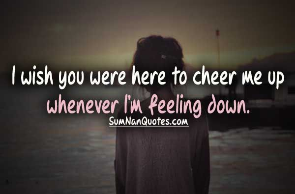 I wish you were here to cheer me up whenever I am feeling