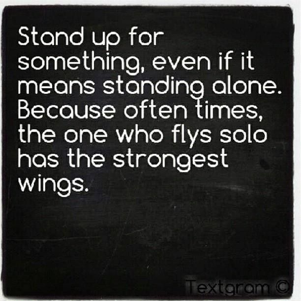 Stand Up For Something Even If It Means Standing Alone Because Often