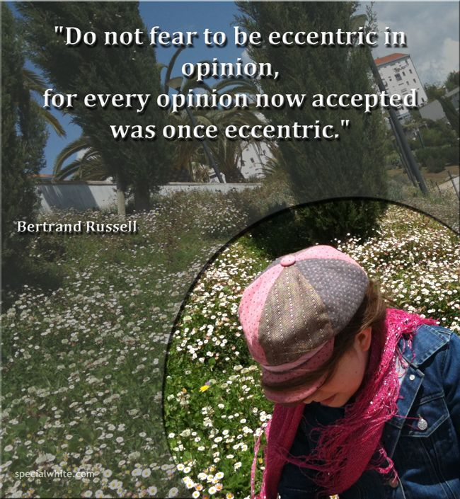 """""""Do not fear to be eccentric in opinion, for every opinion now accepted was once eccentric."""""""