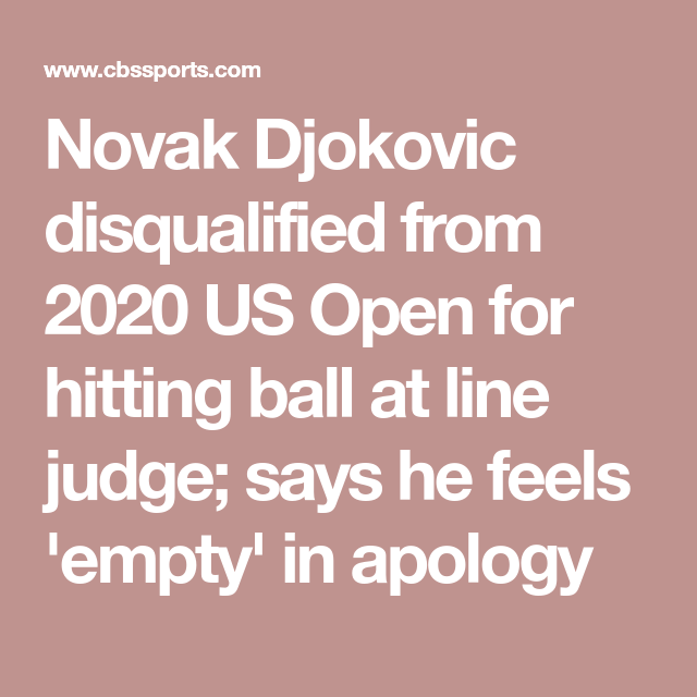 Novak Djokovic Disqualified From 2020 Us Open For Hitting Ball At Line Judge Says He Feels Empty In Apology In 2020 Feeling Empty Novak Djokovic Feelings