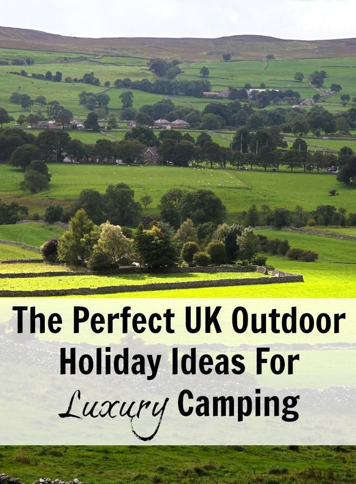 The Perfect UK Outdoor Holiday Ideas For Luxury Camping Glamping