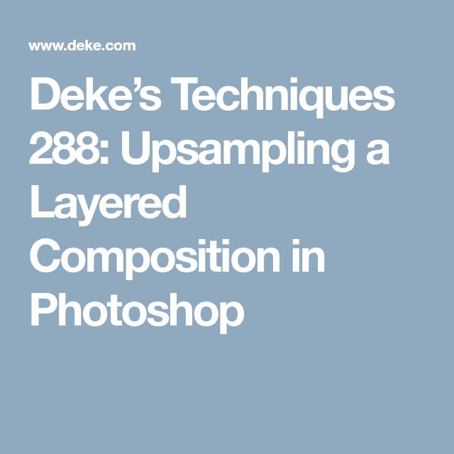 Dekes Techniques 288 Upsampling A Layered Composition In Photoshop