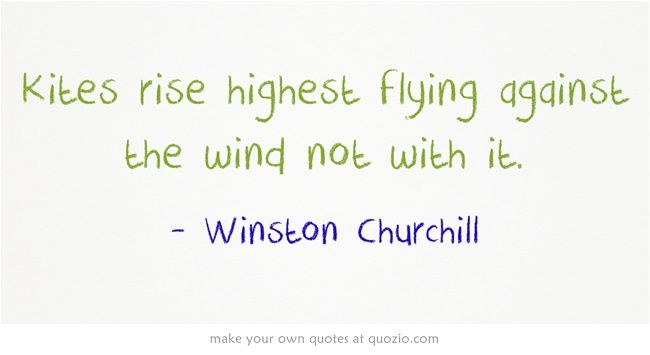 Kites rise highest flying against the wind not with it.
