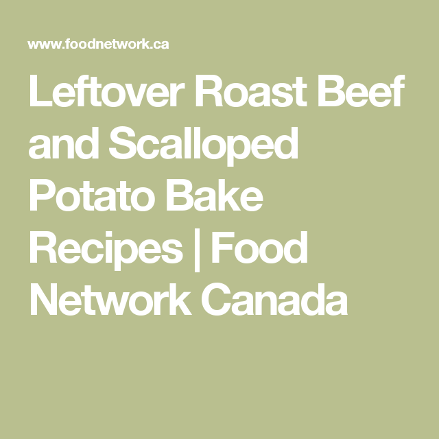 Leftover Roast Beef and Scalloped Potato Bake Recipes | Food Network Canada