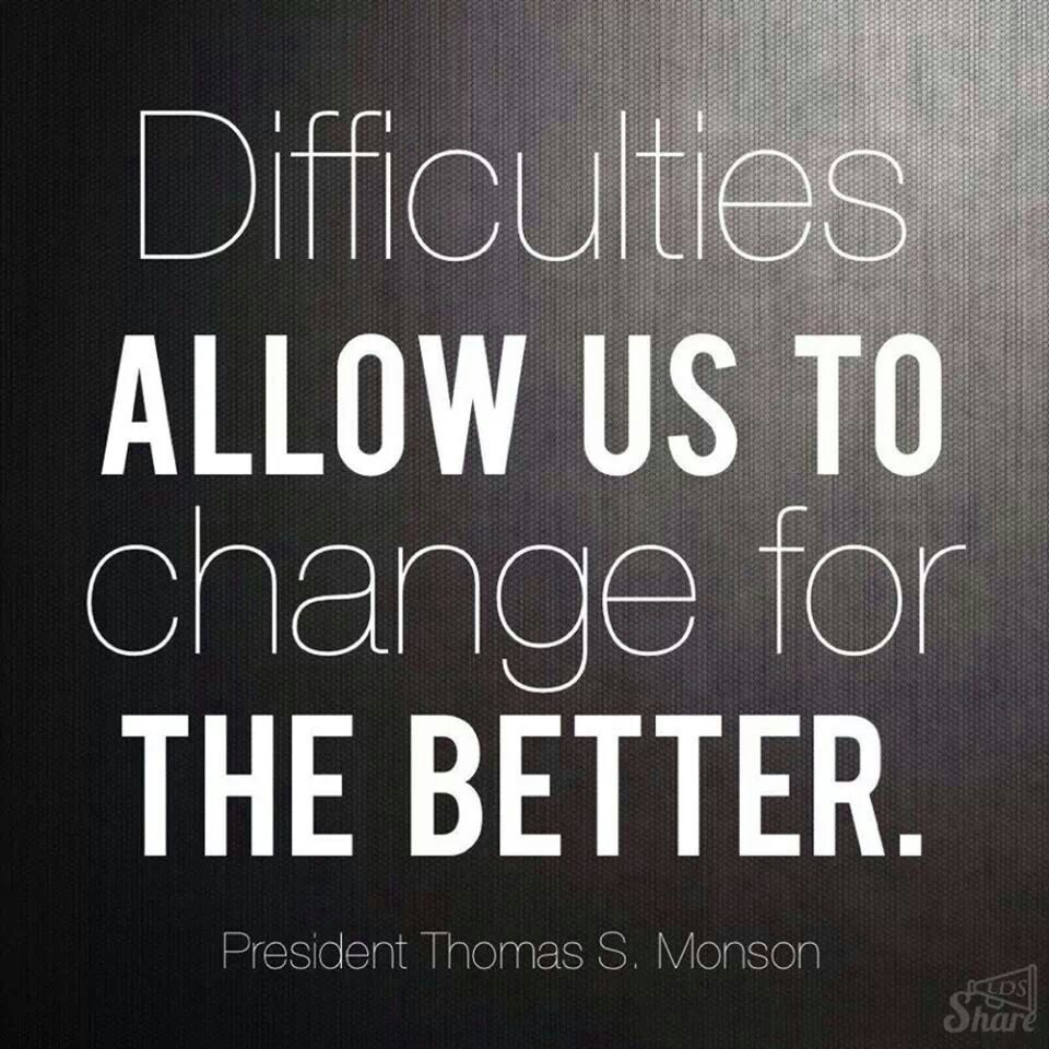 Thomas S Monson Quote Difficulties Allow Us To Change For The