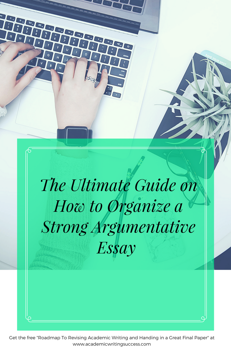 the ultimate guide on how to organize a strong argumentative essay  the ultimate guide on how to organize a strong argumentative essay