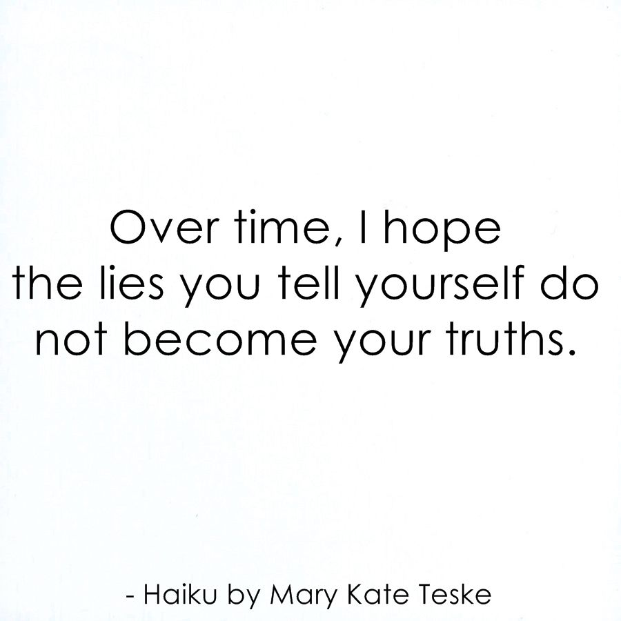 Over time i hope the lies you tell yourself do not become your