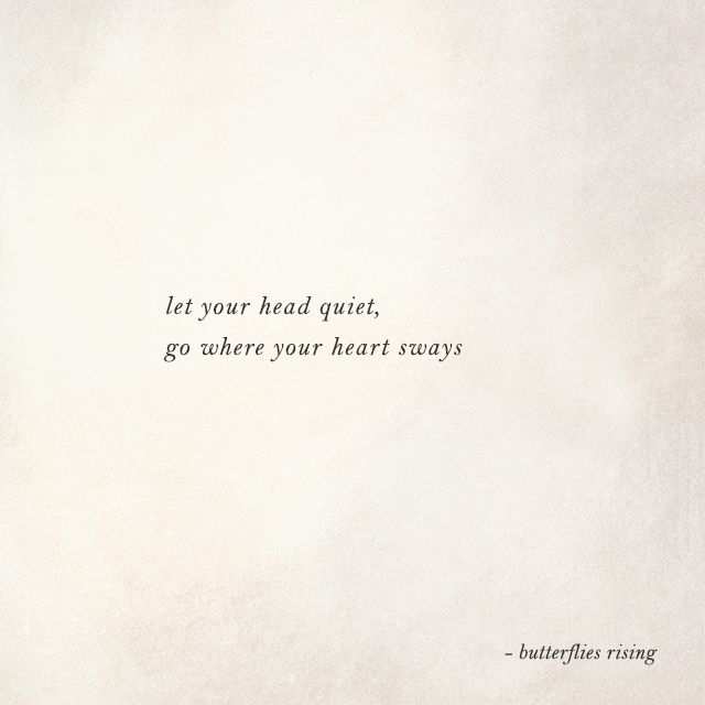 let your head quiet, go where your heart sways