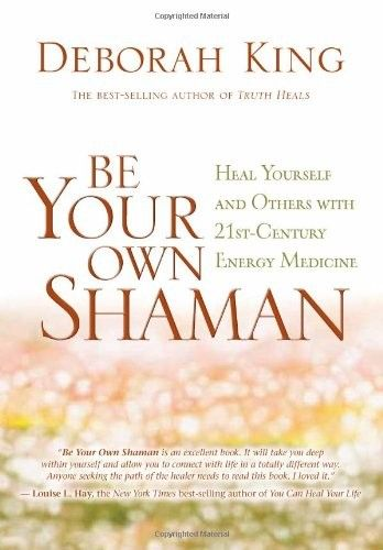 Download Be Your Own Shaman: Heal Yourself and Others with 21st-Century Energy Medicine by Deborah King