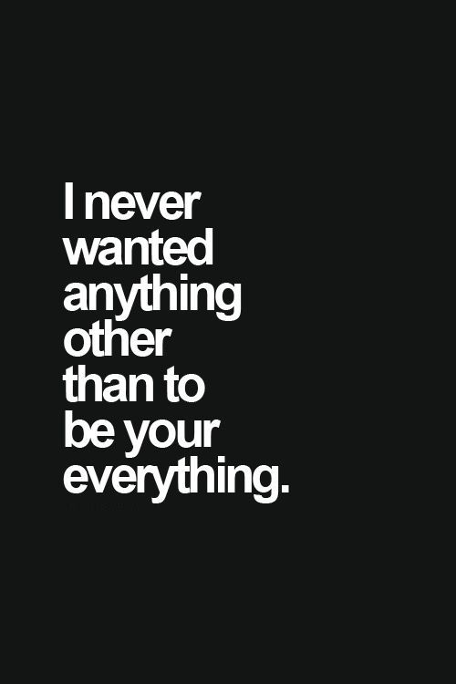 I Never Wanted Anything Other Than To Be Your Everything Quotes Words Inspirational Quotes