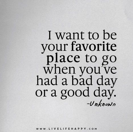 I Want To Be Your Favorite Place To Go When You Ve Had A Bad Day Or A Good Day Life Quotes Deep Words Inspirational Quotes