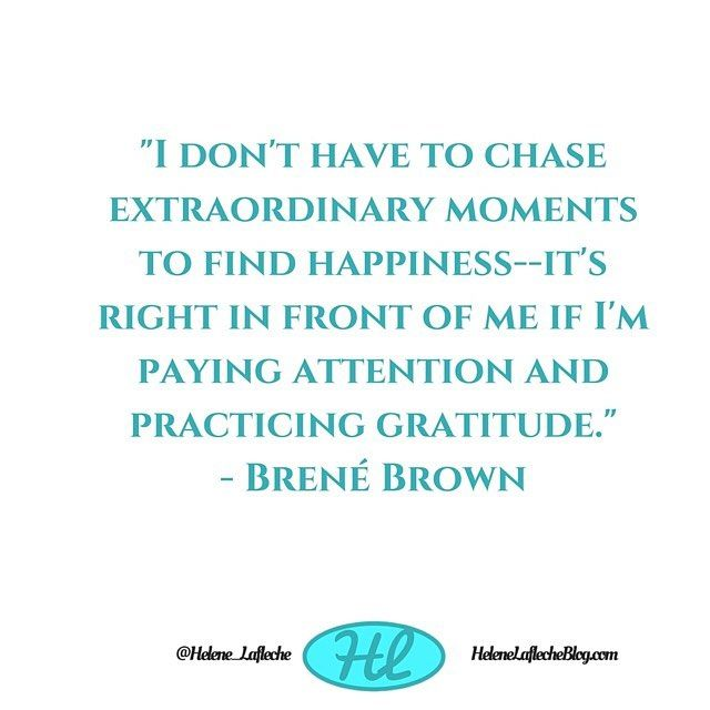 I don't want to chase extraordinary moments to find happiness - It's right in front of me if I'm paying attention and practicing gratitude  So easy!