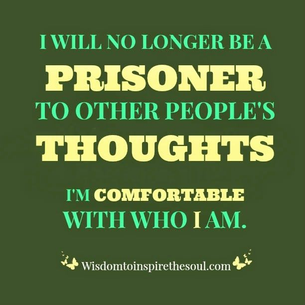 Wisdomtoinspirethesoul.com: Self-Worth I will no longer be a prisoner to other people's thoughts.  I'm comfortable with who I am.             #quotes #wisdom #inspiration ♥