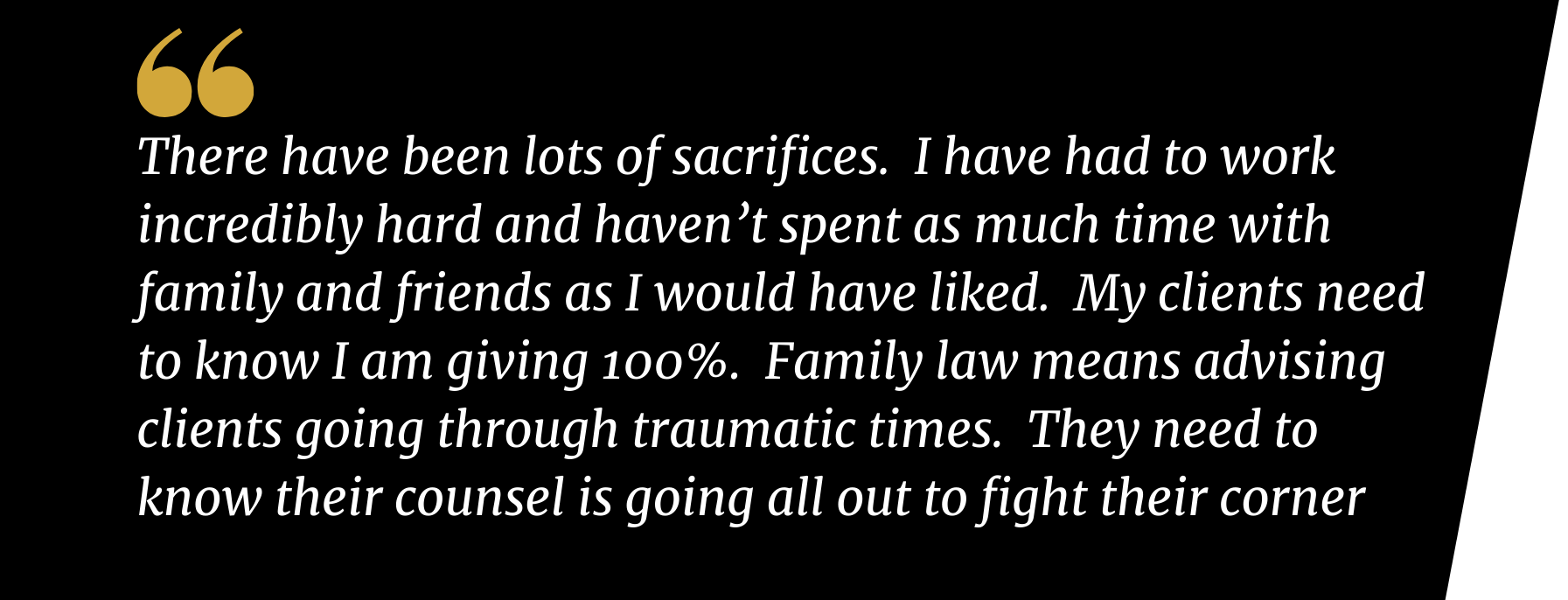 Zira Hussain, There have been lots of sacrifices.  I have had to work incredibly hard and haven't spent as much time with family and friends as I would have liked.  My clients need to know I am giving 100%.  Family law means advising clients going through traumatic times.  They need to know their counsel is going all out to fight their corner