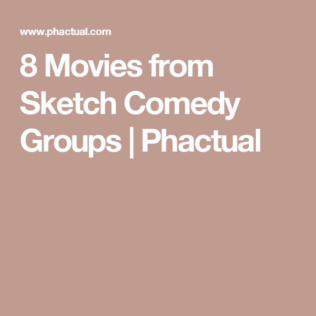 8 Movies From Sketch Comedy Groups Phactual Comedy Sketches Movies