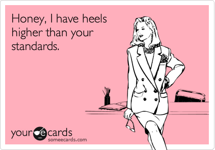 Funny Breakup Ecard: Honey, I have heels higher than your standards.