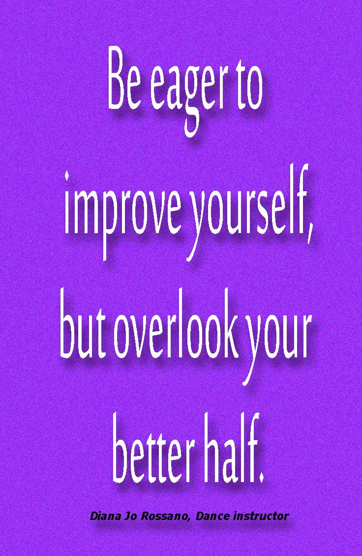 Be eager to improve yourself, but overlook your better half. Diana Jo Rossano, dance instructor
