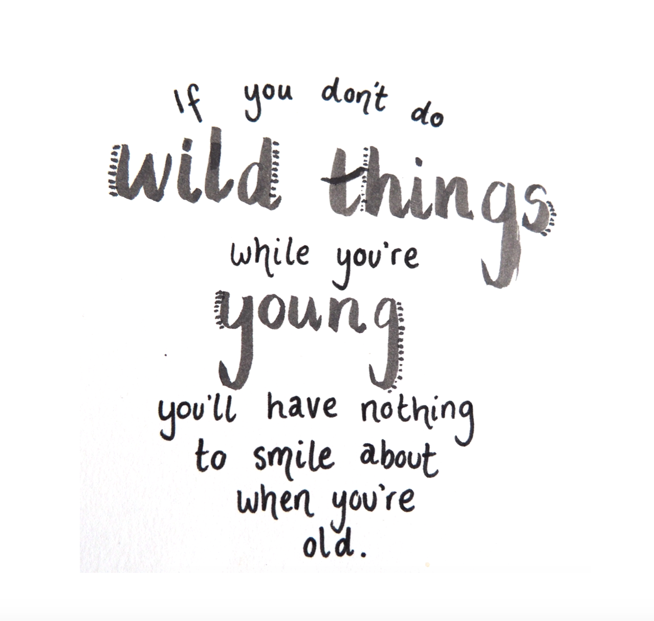 Quotes About Young Love: If You Don't Do Wild Things While You're Young, You'll