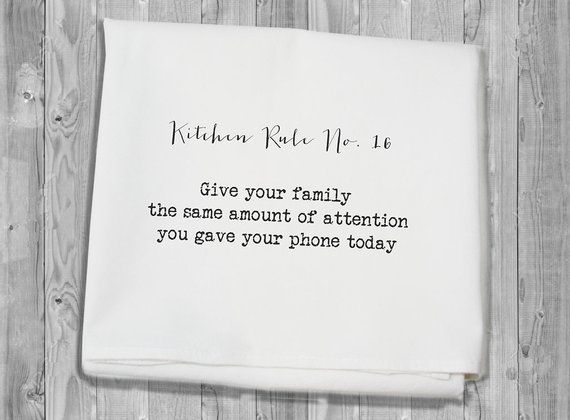 flour sack towel - Kitchen Rule number 16: give your family the same amount of attention you gave your phone today #kitchenrules