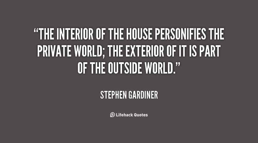 The Interior Of The House Personifies The Private World; The Exterior Of It  Is Part Of The Outside World   S Gardiner