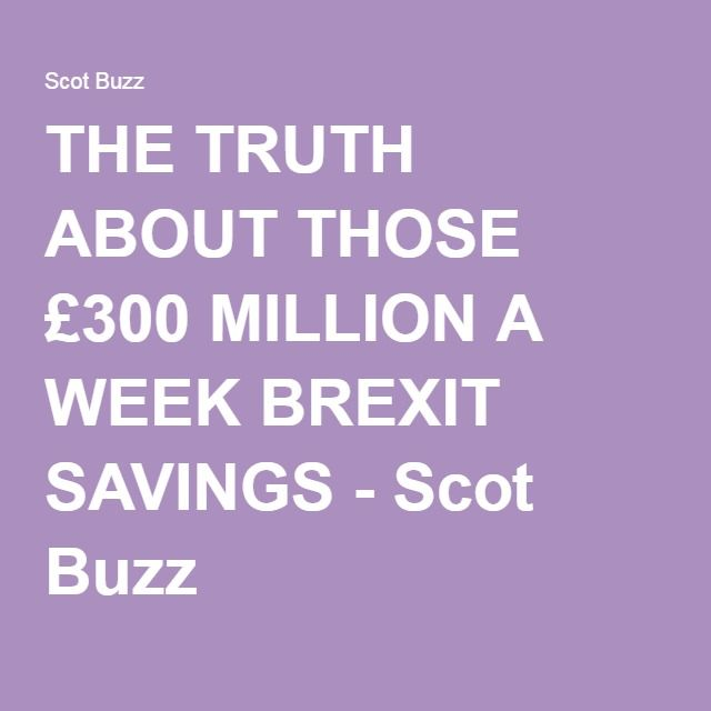THE TRUTH ABOUT THOSE £300 MILLION A WEEK BREXIT SAVINGS - Scot Buzz