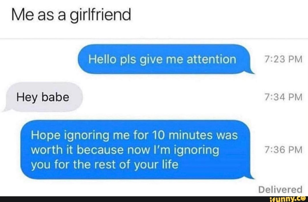 Me As A Girlfriend Hope Ignoring Me For 10 Minutes Was Worth It Because Now I M Ignoring 7 36 Pm You For The Rest Of Your Life Ifunny Me As