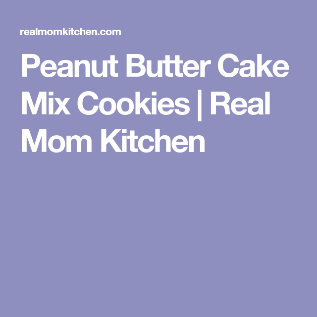 Peanut Butter Cake Mix Cookies | Real Mom Kitchen