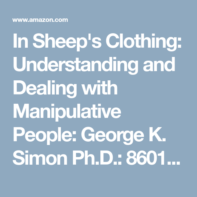 In Sheep S Clothing Understanding And Dealing With Manipulative People George K Simon Ph D 8601419751921 Manipulative People Understanding Sheep Clothing