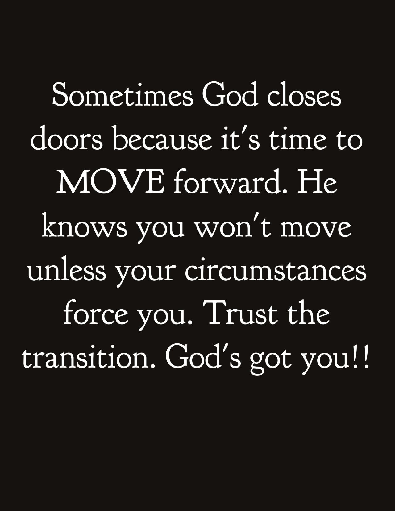 Sometimes God closes doors because it s time to MOVE forward He know you won t move unless your circumstances force you Trust the transition