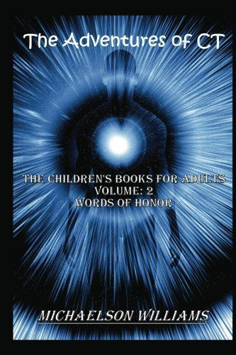 The Adventures of CT: The Children's Books for Adults (Words of Honor) by Michaelson Williams, http://www.amazon.com/dp/B00BI3DUQO/ref=cm_sw_r_pi_dp_FAz2rb0ZQDFMN