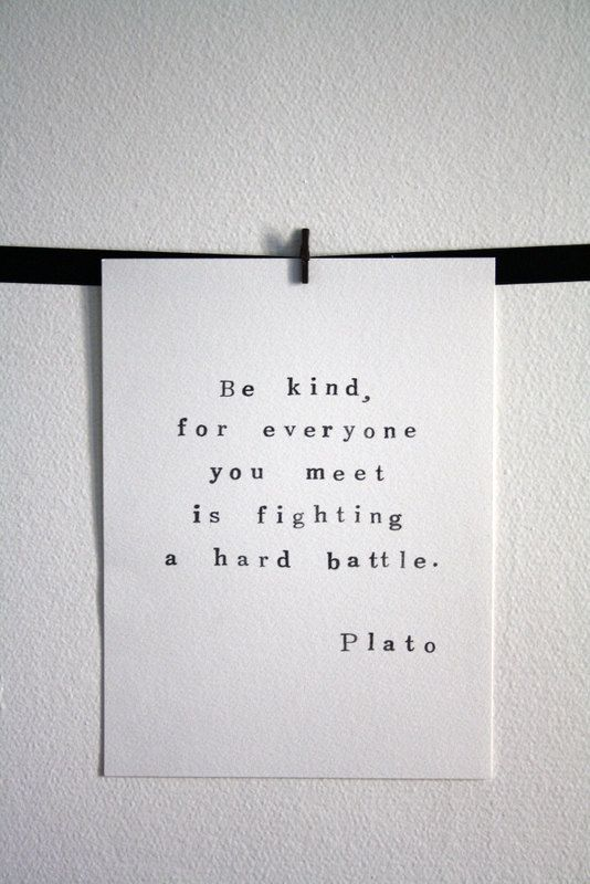 "This is one of my favorite quotes. No matter what you're going through, ""Be kind, for everyone you meet is fighting a hard battle."" Plato"