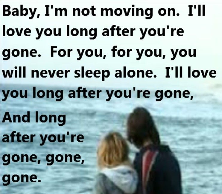 Baby, I'm not moving on. I'll love you long after you're gone ...