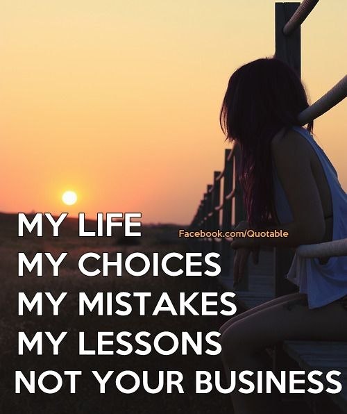 My Life My Choices My Mistakes My Lessons Not Your Business Motivation Inspiration Me Quotes Inspirational Quotes